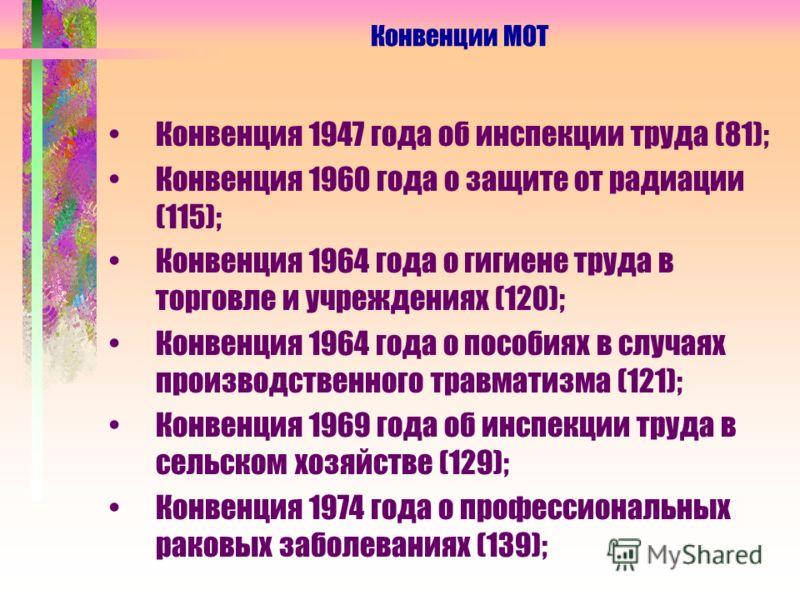 Конвенция 1947 года об инспекции труда (81); Конвенция 1960 года о защите от радиации (115); Конвенция 1964 года о гигиене труда в торговле и учреждениях (120); Конвенция 1964 года о пособиях в случаях производственного травматизма (121); Конвенция 1