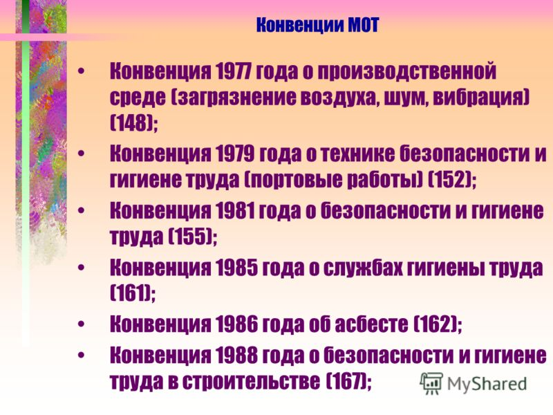 Конвенция 1977 года о производственной среде (загрязнение воздуха, шум, вибрация) (148); Конвенция 1979 года о технике безопасности и гигиене труда (портовые работы) (152); Конвенция 1981 года о безопасности и гигиене труда (155); Конвенция 1985 года