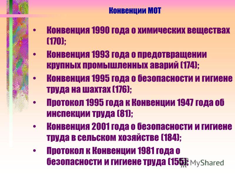 Конвенция 1990 года о химических веществах (170); Конвенция 1993 года о предотвращении крупных промышленных аварий (174); Конвенция 1995 года о безопасности и гигиене труда на шахтах (176); Протокол 1995 года к Конвенции 1947 года об инспекции труда
