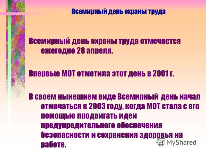 Всемирный день охраны труда отмечается ежегодно 28 апреля. Впервые МОТ отметила этот день в 2001 г. В своем нынешнем виде Всемирный день начал отмечаться в 2003 году, когда МОТ стала с его помощью продвигать идеи предупредительного обеспечения безопа