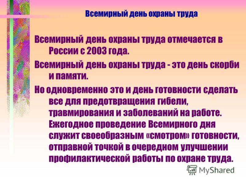 Всемирный день охраны труда отмечается в России с 2003 года. Всемирный день охраны труда - это день скорби и памяти. Но одновременно это и день готовности сделать все для предотвращения гибели, травмирования и заболеваний на работе. Ежегодное проведе