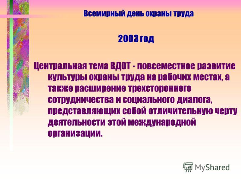 2003 год Центральная тема ВДОТ - повсеместное развитие культуры охраны труда на рабочих местах, а также расширение трехстороннего сотрудничества и социального диалога, представляющих собой отличительную черту деятельности этой международной организац