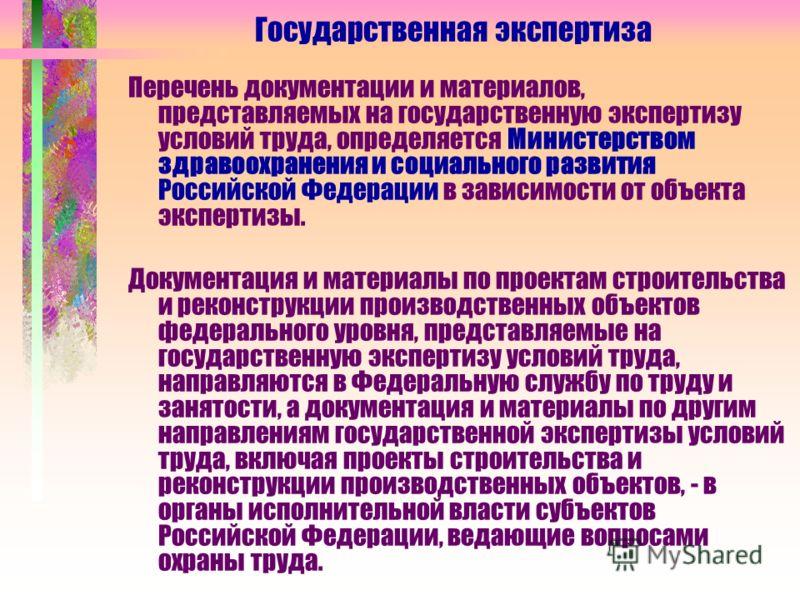 Государственная экспертиза Перечень документации и материалов, представляемых на государственную экспертизу условий труда, определяется Министерством здравоохранения и социального развития Российской Федерации в зависимости от объекта экспертизы. Док