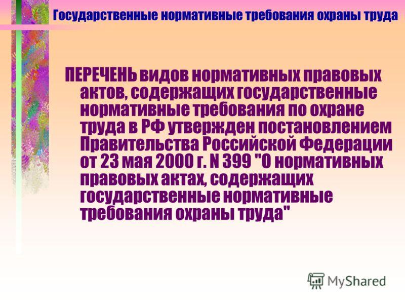 Государственные нормативные требования охраны труда ПЕРЕЧЕНЬ видов нормативных правовых актов, содержащих государственные нормативные требования по охране труда в РФ утвержден постановлением Правительства Российской Федерации от 23 мая 2000 г. N 399
