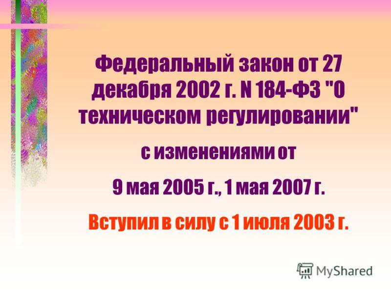 Федеральный закон от 27 декабря 2002 г. N 184-ФЗ О техническом регулировании с изменениями от 9 мая 2005 г., 1 мая 2007 г. Вступил в силу с 1 июля 2003 г.