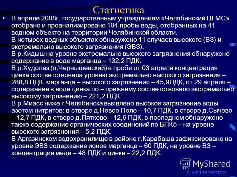 Статистика В апреле 2008г. государственным учреждением «Челябинский ЦГМС» отобрано и проанализировано 104 пробы воды, отобранных на 41 водном объекте на территории Челябинской области. В четырех водных объектах обнаружено 11 случаев высокого (ВЗ) и э