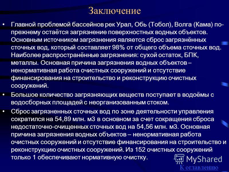 Заключение Главной проблемой бассейнов рек Урал, Обь (Тобол), Волга (Кама) по- прежнему остаётся загрязнение поверхностных водных объектов. Основным источником загрязнения является сброс загрязнённых сточных вод, который составляет 98% от общего объе