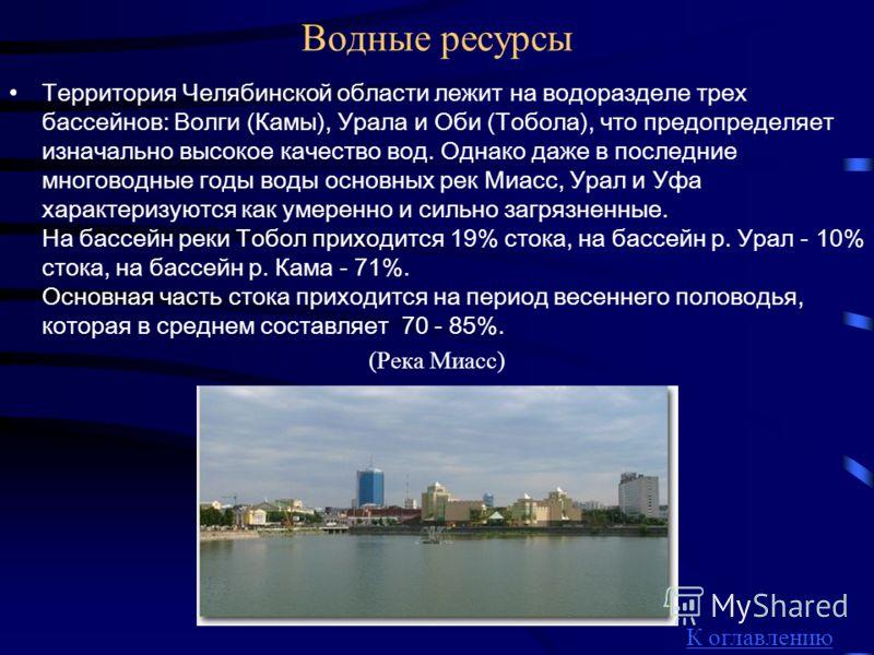 Водные ресурсы Территория Челябинской области лежит на водоразделе трех бассейнов: Волги (Камы), Урала и Оби (Тобола), что предопределяет изначально высокое качество вод. Однако даже в последние многоводные годы воды основных рек Миасс, Урал и Уфа ха