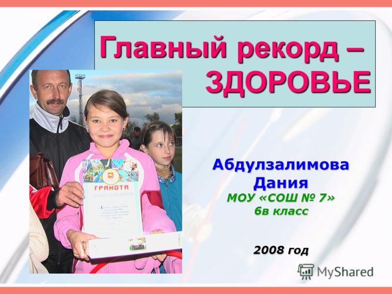 АбдулзалимоваДания МОУ «СОШ 7» 6в класс 2008 год Главный рекорд – ЗДОРОВЬЕ