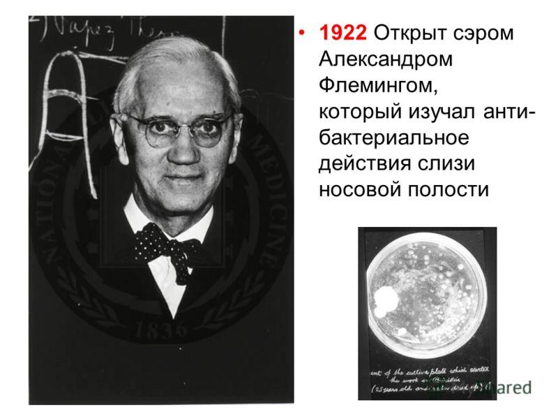 1922 Открыт сэром Александром Флемингом, который изучал анти- бактериальное действия слизи носовой полости