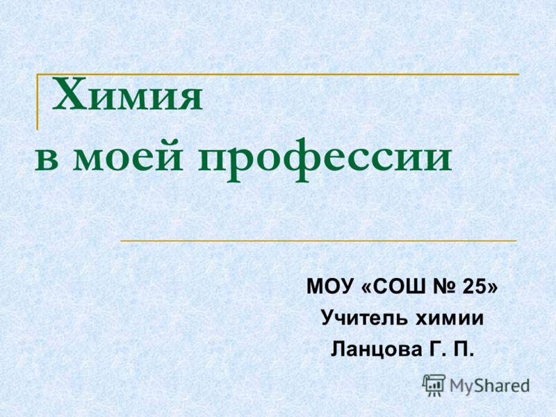Химия в моей профессии МОУ «СОШ 25» Учитель химии Ланцова Г. П.