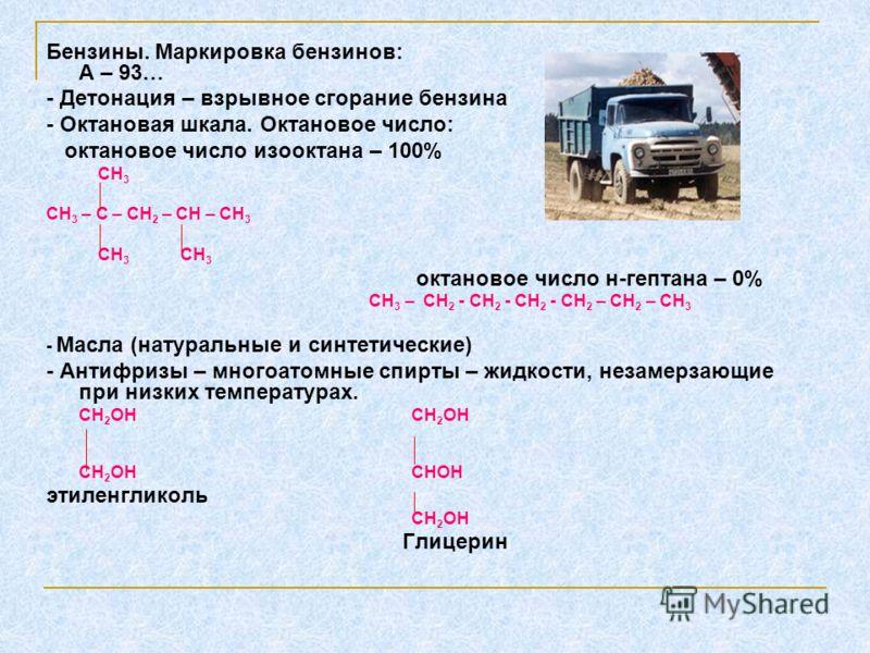 Бензины. Маркировка бензинов: А – 93… - Детонация – взрывное сгорание бензина - Октановая шкала. Октановое число: октановое число изооктана – 100% СН 3 СН 3 – С – СН 2 – СН – СН 3 СН 3 СН 3 октановое число н-гептана – 0% СН 3 – СН 2 - СН 2 - СН 2 - С