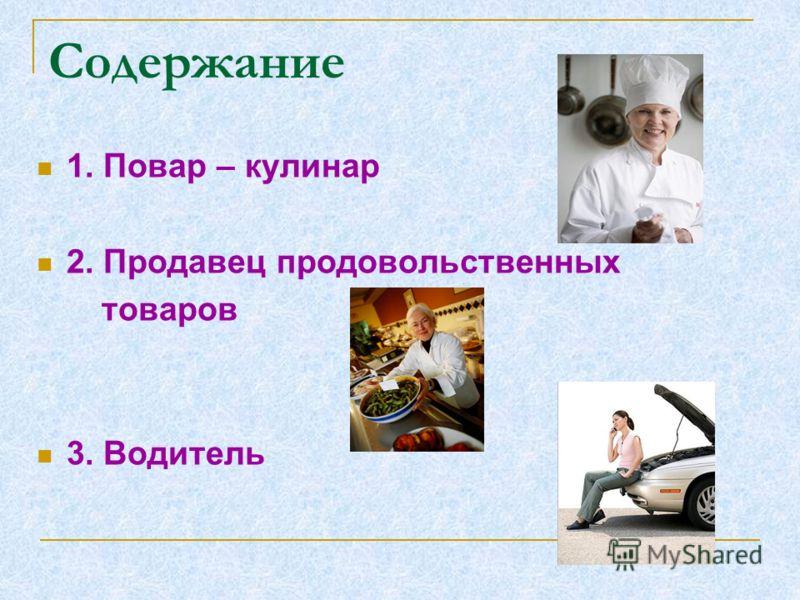 Содержание 1. Повар – кулинар 2. Продавец продовольственных товаров 3. Водитель