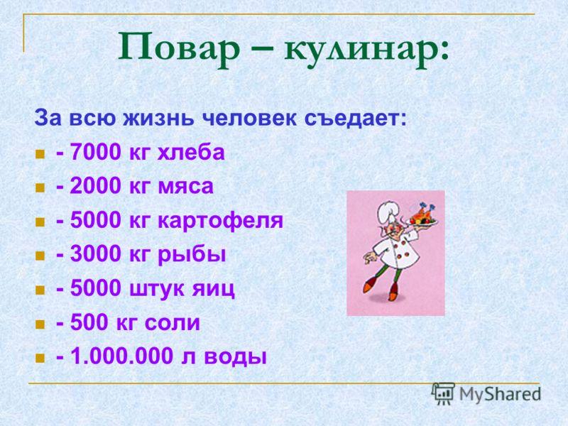 Повар – кулинар: За всю жизнь человек съедает: - 7000 кг хлеба - 2000 кг мяса - 5000 кг картофеля - 3000 кг рыбы - 5000 штук яиц - 500 кг соли - 1.000.000 л воды