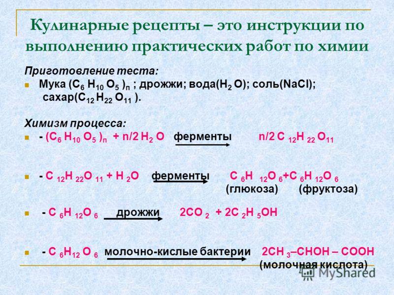 Кулинарные рецепты – это инструкции по выполнению практических работ по химии Приготовление теста: Мука (С 6 Н 10 О 5 ) п ; дрожжи; вода(Н 2 О); соль(NaCl); сахар(С 12 Н 22 О 11 ). Химизм процесса: - (С 6 Н 10 О 5 ) п + n/2 H 2 O ферменты n/2 C 12 H