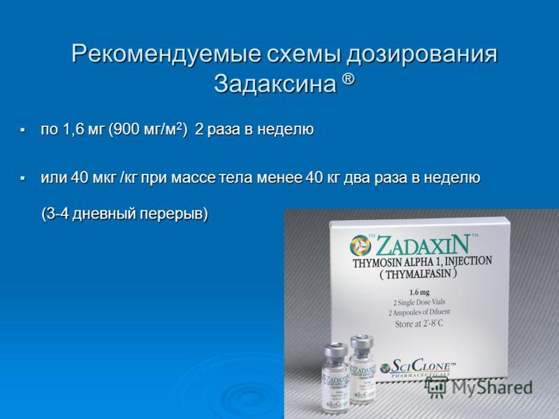 Рекомендуемые схемы дозирования Задаксина ® по 1,6 мг (900 мг/м 2 ) 2 раза в неделю по 1,6 мг (900 мг/м 2 ) 2 раза в неделю или 40 мкг /кг при массе тела менее 40 кг два раза в неделю или 40 мкг /кг при массе тела менее 40 кг два раза в неделю (3-4 д