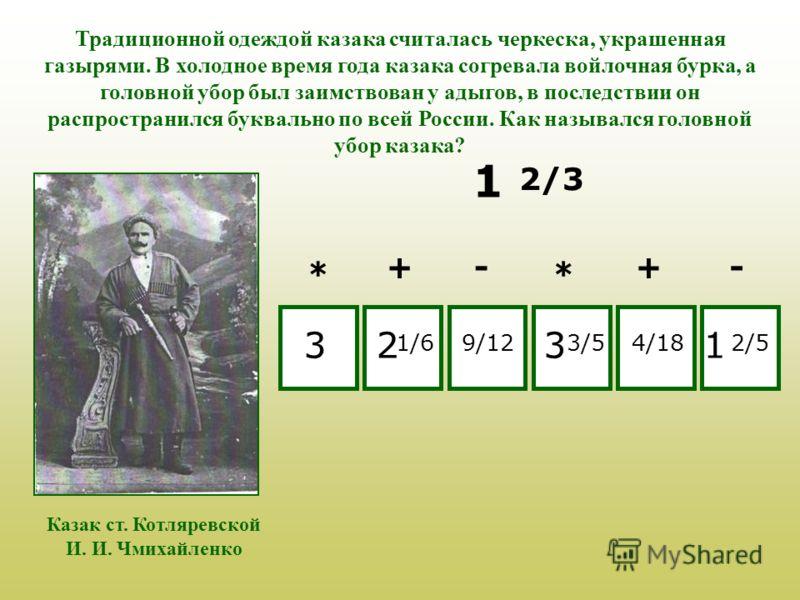 Традиционной одеждой казака считалась черкеска, украшенная газырями. В холодное время года казака согревала войлочная бурка, а головной убор был заимствован у адыгов, в последствии он распространился буквально по всей России. Как назывался головной у