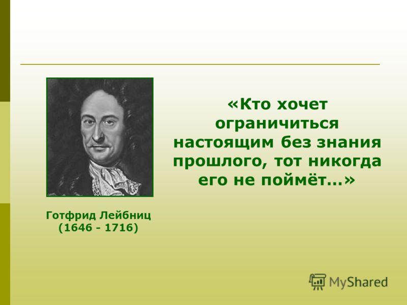 Готфрид Лейбниц (1646 - 1716) «Кто хочет ограничиться настоящим без знания прошлого, тот никогда его не поймёт…»