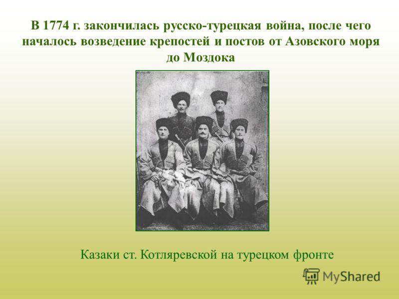 В 1774 г. закончилась русско-турецкая война, после чего началось возведение крепостей и постов от Азовского моря до Моздока Казаки ст. Котляревской на турецком фронте