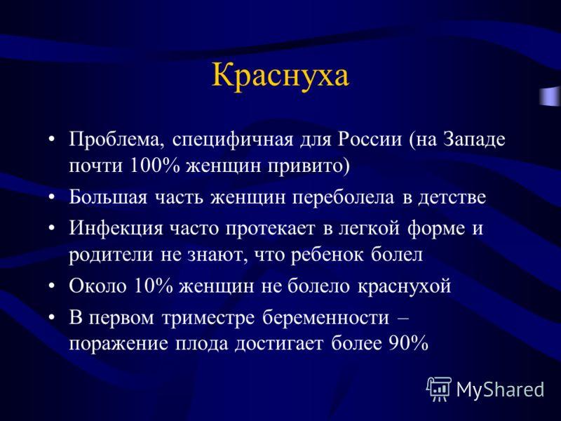 Краснуха Проблема, специфичная для России (на Западе почти 100% женщин привито) Большая часть женщин переболела в детстве Инфекция часто протекает в легкой форме и родители не знают, что ребенок болел Около 10% женщин не болело краснухой В первом три
