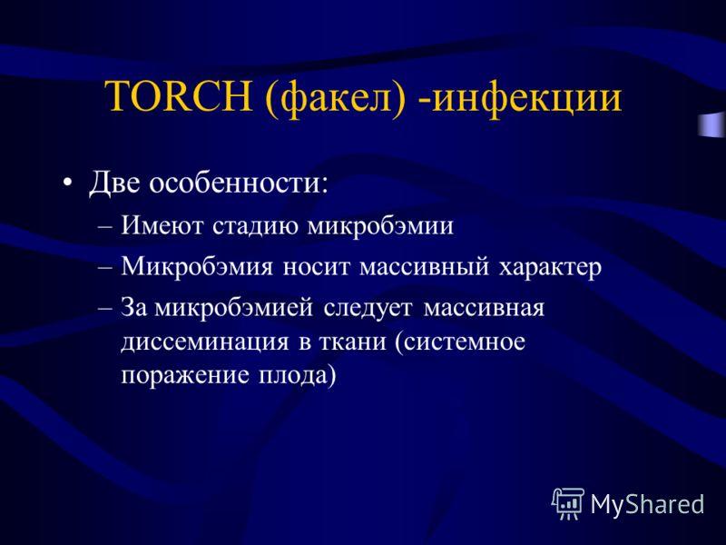 TORCH (факел) -инфекции Две особенности: –Имеют стадию микробэмии –Микробэмия носит массивный характер –За микробэмией следует массивная диссеминация в ткани (системное поражение плода)