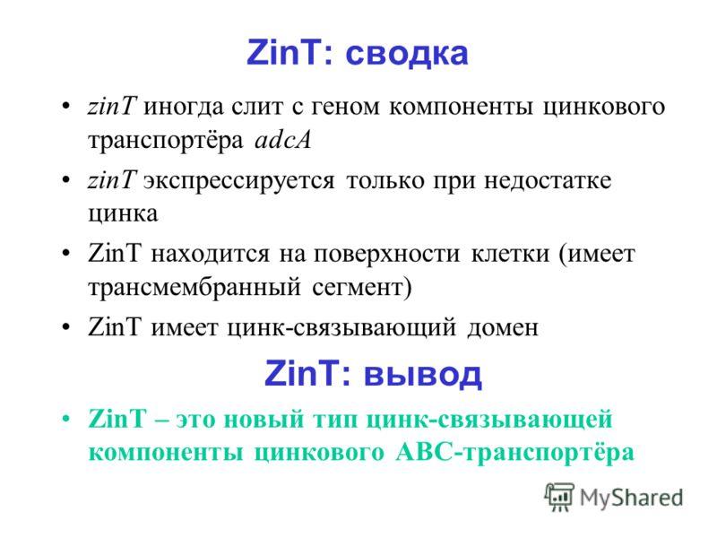ZinT: сводка zinT иногда слит с геном компоненты цинкового транспортёра adcA zinT экспрессируется только при недостатке цинка ZinT находится на поверхности клетки (имеет трансмембранный сегмент) ZinT имеет цинк-связывающий домен ZinT: вывод ZinT – эт