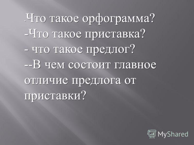 - Что такое орфограмма ? -Что такое приставка ? - что такое предлог ? - - В чем состоит главное отличие предлога от приставки ?