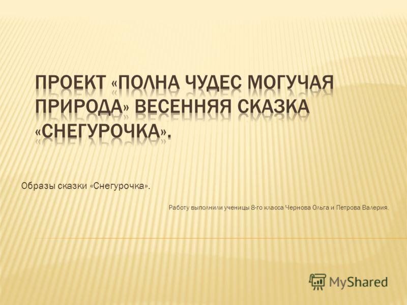 Образы сказки «Снегурочка». Работу выполнили ученицы 8-го класса Чернова Ольга и Петрова Валерия.