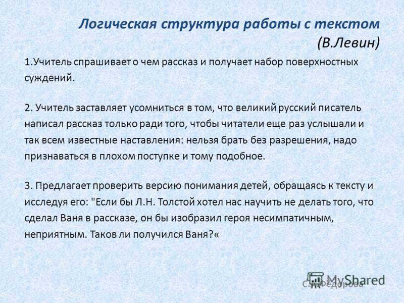 Логическая структура работы с текстом (В.Левин) 1.Учитель спрашивает о чем рассказ и получает набор поверхностных суждений. 2. Учитель заставляет усомниться в том, что великий русский писатель написал рассказ только ради того, чтобы читатели еще раз