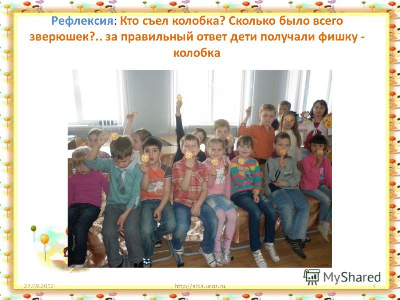 Рефлексия: Кто съел колобка? Сколько было всего зверюшек?.. за правильный ответ дети получали фишку - колобка 27.09.2012http://aida.ucoz.ru4