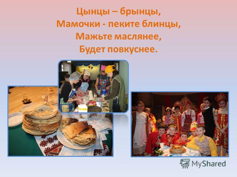 Цынцы – брынцы, Мамочки - пеките блинцы, Мажьте маслянее, Будет повкуснее.