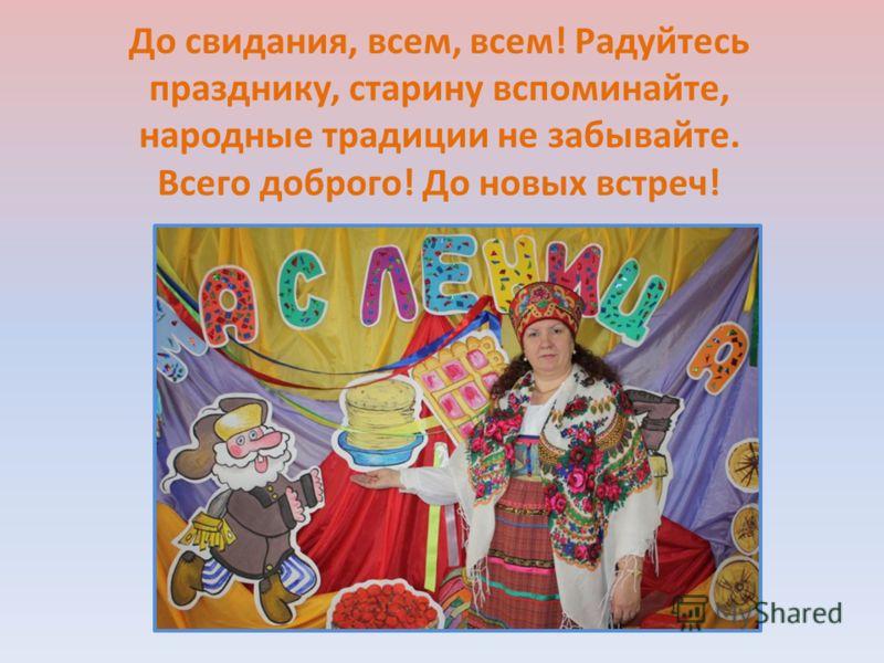 До свидания, всем, всем! Радуйтесь празднику, старину вспоминайте, народные традиции не забывайте. Всего доброго! До новых встреч!