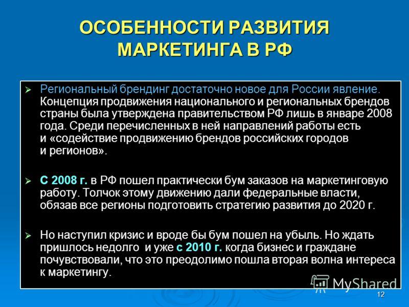 12 ОСОБЕННОСТИ РАЗВИТИЯ МАРКЕТИНГА В РФ Региональный брендинг достаточно новое для России явление. Концепция продвижения национального и региональных брендов страны была утверждена правительством РФ лишь в январе 2008 года. Среди перечисленных в ней