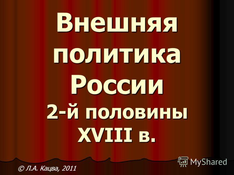 Внешняя политика России 2-й половины XVIII в. © Л.А. Кацва, 2011