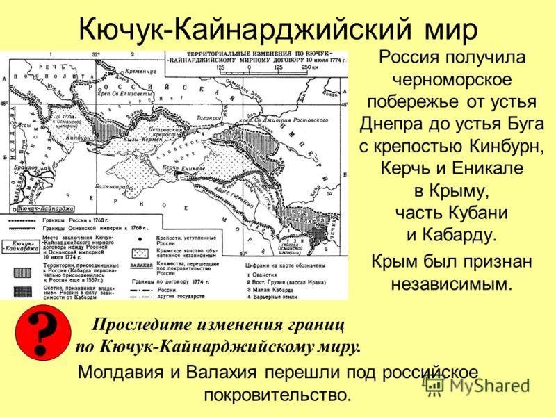 Кючук-Кайнарджийский мир Россия получила черноморское побережье от устья Днепра до устья Буга с крепостью Кинбурн, Керчь и Еникале в Крыму, часть Кубани и Кабарду. Крым был признан независимым. Молдавия и Валахия перешли под российское покровительств