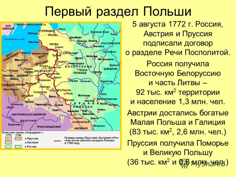 Первый раздел Польши 5 августа 1772 г. Россия, Австрия и Пруссия подписали договор о разделе Речи Посполитой. Россия получила Восточную Белоруссию и часть Литвы – 92 тыс. км 2 территории и население 1,3 млн. чел. Австрии достались богатые Малая Польш