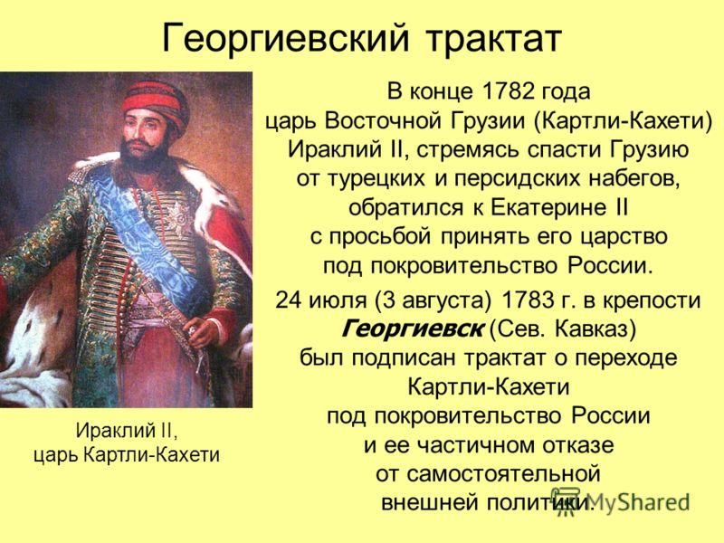 Георгиевский трактат В конце 1782 года царь Восточной Грузии (Картли-Кахети) Ираклий II, стремясь спасти Грузию от турецких и персидских набегов, обратился к Екатерине II с просьбой принять его царство под покровительство России. 24 июля (3 августа)