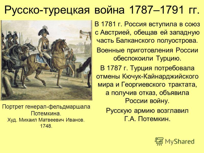 Русско-турецкая война 1787–1791 гг. В 1781 г. Россия вступила в союз с Австрией, обещав ей западную часть Балканского полуострова. Военные приготовления России обеспокоили Турцию. В 1787 г. Турция потребовала отмены Кючук-Кайнарджийского мира и Георг