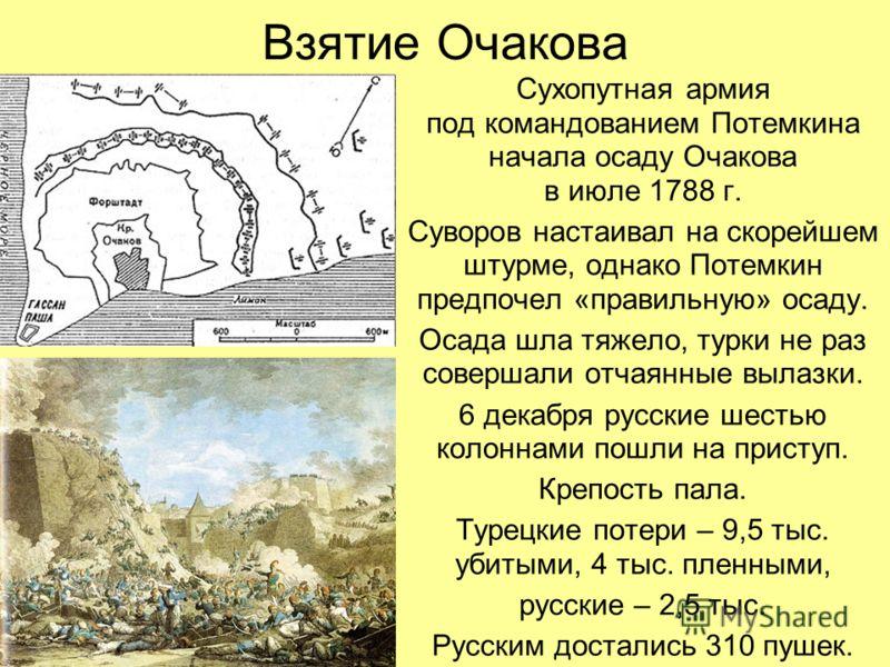 Взятие Очакова Сухопутная армия под командованием Потемкина начала осаду Очакова в июле 1788 г. Суворов настаивал на скорейшем штурме, однако Потемкин предпочел «правильную» осаду. Осада шла тяжело, турки не раз совершали отчаянные вылазки. 6 декабря
