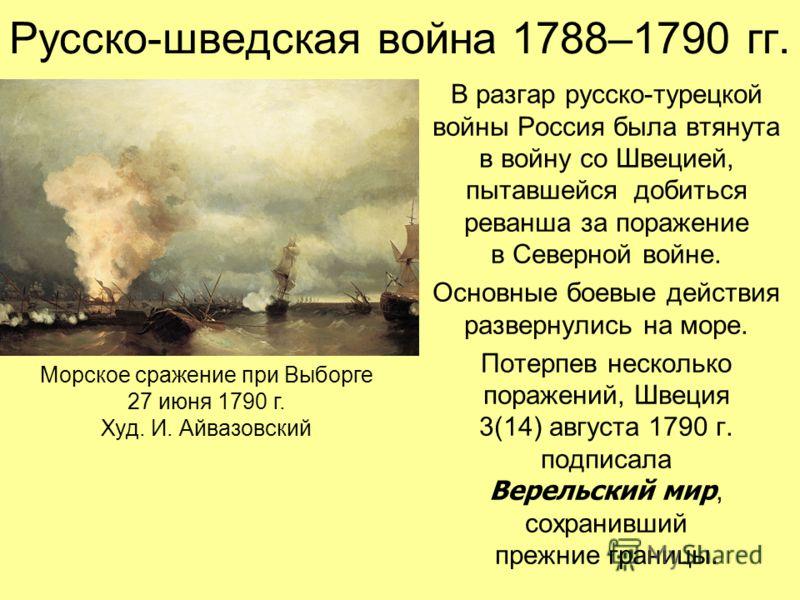 Русско-шведская война 1788–1790 гг. В разгар русско-турецкой войны Россия была втянута в войну со Швецией, пытавшейся добиться реванша за поражение в Северной войне. Основные боевые действия развернулись на море. Потерпев несколько поражений, Швеция