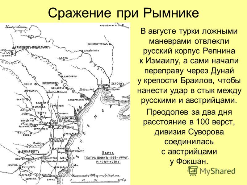 Сражение при Рымнике В августе турки ложными маневрами отвлекли русский корпус Репнина к Измаилу, а сами начали переправу через Дунай у крепости Браилов, чтобы нанести удар в стык между русскими и австрийцами. Преодолев за два дня расстояние в 100 ве