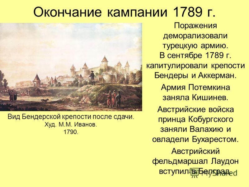 Окончание кампании 1789 г. Поражения деморализовали турецкую армию. В сентябре 1789 г. капитулировали крепости Бендеры и Аккерман. Армия Потемкина заняла Кишинев. Австрийские войска принца Кобургского заняли Валахию и овладели Бухарестом. Австрийский