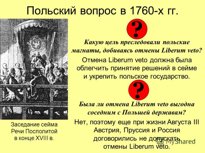 Польский вопрос в 1760-х гг. Какую цель преследовали польские магнаты, добиваясь отмены Liberum veto? Отмена Liberum veto должна была облегчить принятие решений в сейме и укрепить польское государство. Была ли отмена Liberum veto выгодна соседним с П