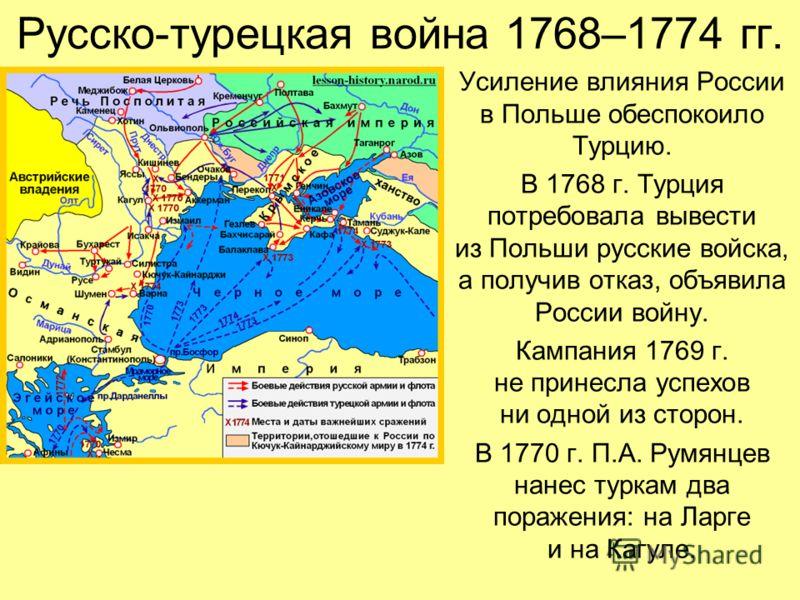Русско-турецкая война 1768–1774 гг. Усиление влияния России в Польше обеспокоило Турцию. В 1768 г. Турция потребовала вывести из Польши русские войска, а получив отказ, объявила России войну. Кампания 1769 г. не принесла успехов ни одной из сторон. В