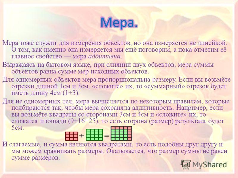 Мера тоже служит для измерения объектов, но она измеряется не линейкой. О том, как именно она измеряется мы ещё поговорим, а пока отметим её главное свойство мера аддитивна. Выражаясь на бытовом языке, при слиянии двух объектов, мера суммы объектов р