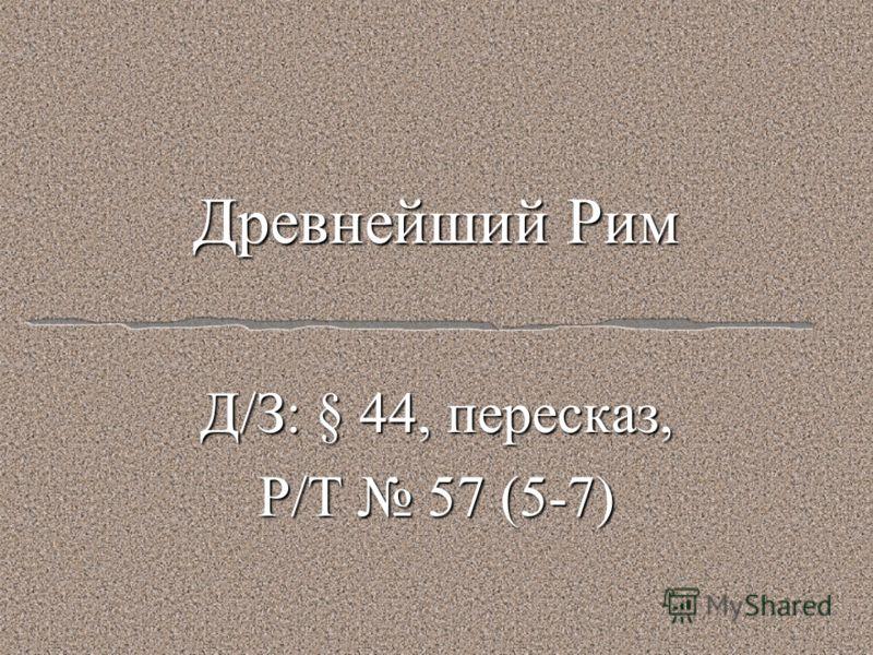 Древнейший Рим Д/З: § 44, пересказ, Р/Т 57 (5-7)