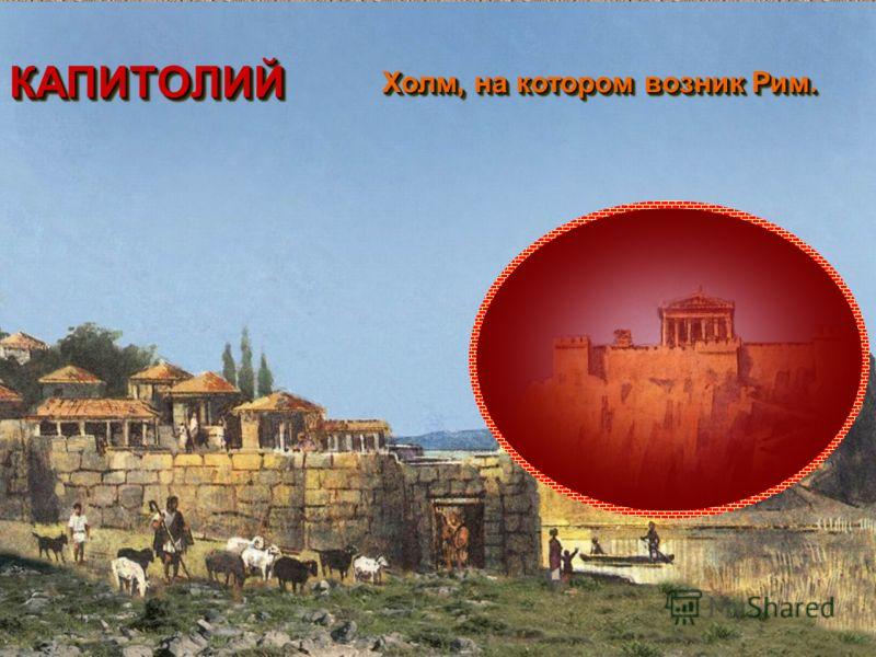 КАПИТОЛИЙКАПИТОЛИЙ Холм, на котором возник Рим. Холм, на котором возник Рим.