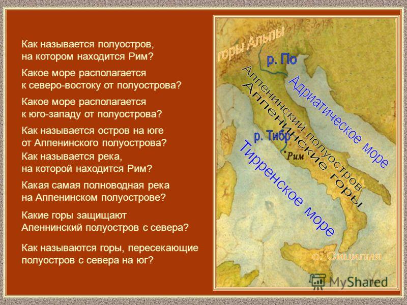 Как называется полуостров, на котором находится Рим? Какое море располагается к северо-востоку от полуострова? Какое море располагается к юго-западу от полуострова? Как называется остров на юге от Аппенинского полуострова? Как называется река, на кот