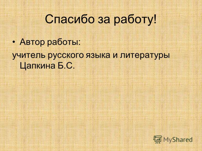 Спасибо за работу! Автор работы: учитель русского языка и литературы Цапкина Б.С.