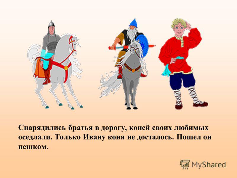Снарядились братья в дорогу, коней своих любимых оседлали. Только Ивану коня не досталось. Пошел он пешком.